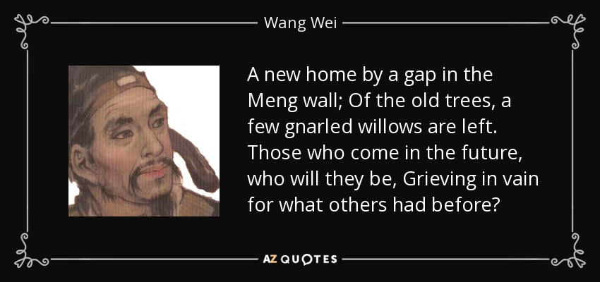 A new home by a gap in the Meng wall; Of the old trees, a few gnarled willows are left. Those who come in the future, who will they be, Grieving in vain for what others had before? - Wang Wei