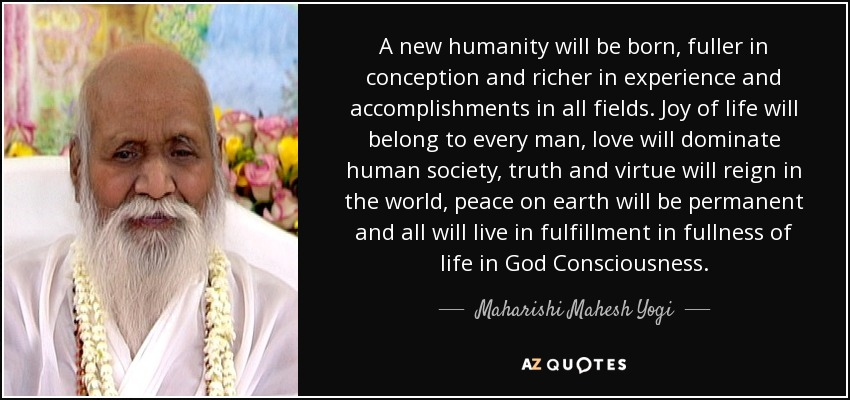 A new humanity will be born, fuller in conception and richer in experience and accomplishments in all fields. Joy of life will belong to every man, love will dominate human society, truth and virtue will reign in the world, peace on earth will be permanent and all will live in fulfillment in fullness of life in God Consciousness. - Maharishi Mahesh Yogi