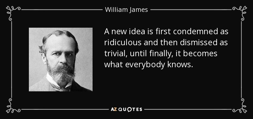 A new idea is first condemned as ridiculous and then dismissed as trivial, until finally, it becomes what everybody knows. - William James