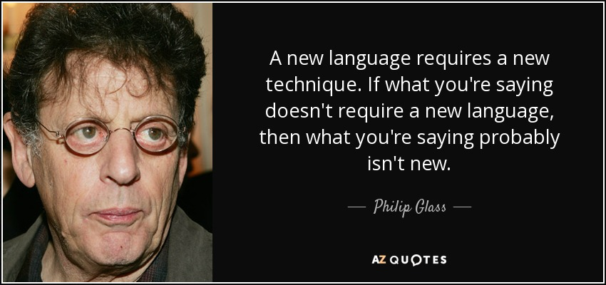 A new language requires a new technique. If what you're saying doesn't require a new language, then what you're saying probably isn't new. - Philip Glass