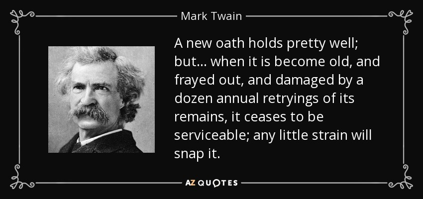 A new oath holds pretty well; but... when it is become old, and frayed out, and damaged by a dozen annual retryings of its remains, it ceases to be serviceable; any little strain will snap it. - Mark Twain