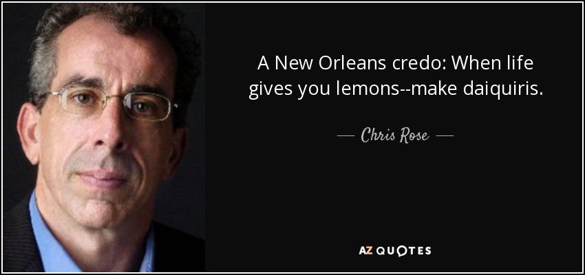A New Orleans credo: When life gives you lemons--make daiquiris. - Chris Rose