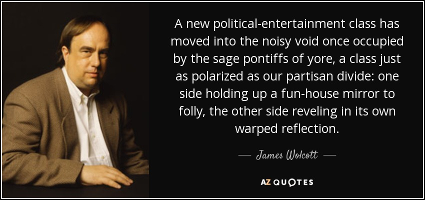 A new political-entertainment class has moved into the noisy void once occupied by the sage pontiffs of yore, a class just as polarized as our partisan divide: one side holding up a fun-house mirror to folly, the other side reveling in its own warped reflection. - James Wolcott
