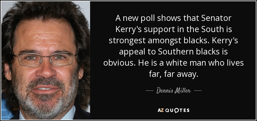 A new poll shows that Senator Kerry's support in the South is strongest amongst blacks. Kerry's appeal to Southern blacks is obvious. He is a white man who lives far, far away. - Dennis Miller