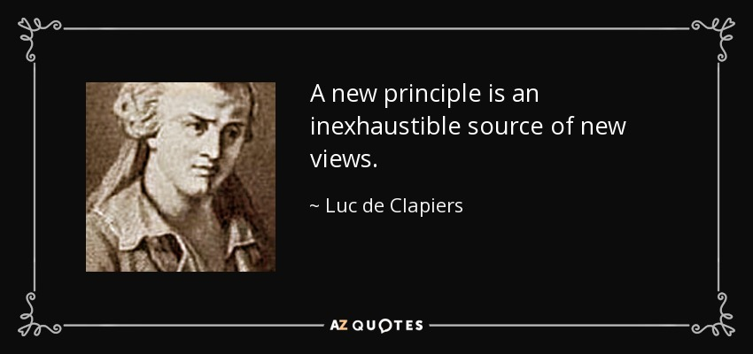 A new principle is an inexhaustible source of new views. - Luc de Clapiers
