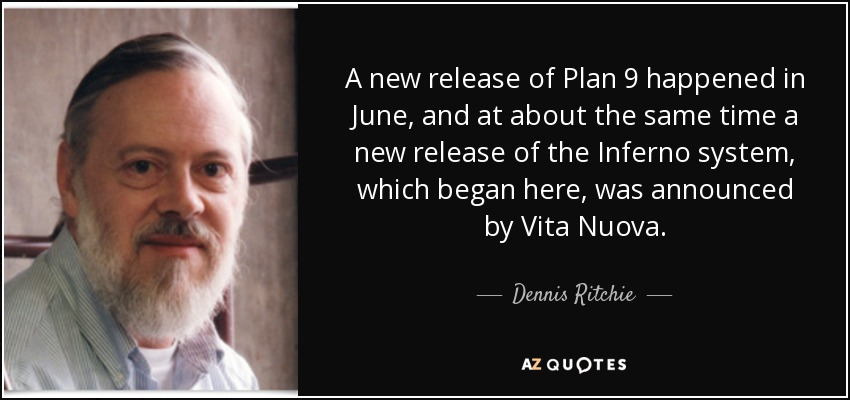 A new release of Plan 9 happened in June, and at about the same time a new release of the Inferno system, which began here, was announced by Vita Nuova. - Dennis Ritchie