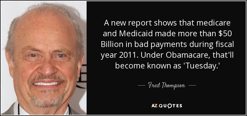 A new report shows that medicare and Medicaid made more than $50 Billion in bad payments during fiscal year 2011. Under Obamacare, that'll become known as 'Tuesday.' - Fred Thompson