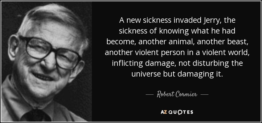 A new sickness invaded Jerry, the sickness of knowing what he had become, another animal, another beast, another violent person in a violent world, inflicting damage, not disturbing the universe but damaging it. - Robert Cormier