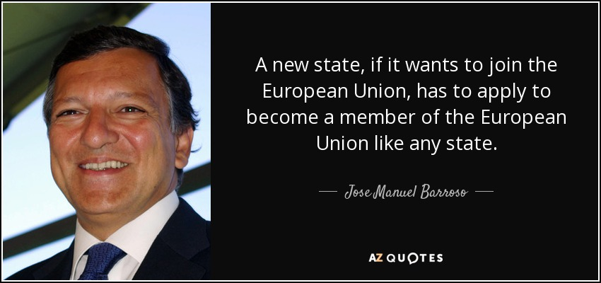 A new state, if it wants to join the European Union, has to apply to become a member of the European Union like any state. - Jose Manuel Barroso