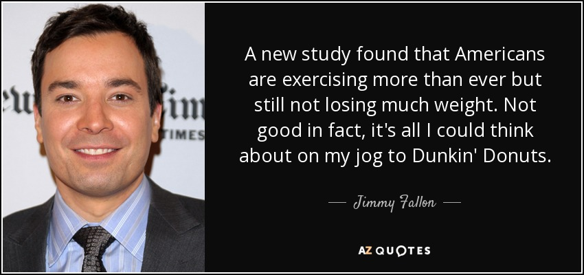 A new study found that Americans are exercising more than ever but still not losing much weight. Not good in fact, it's all I could think about on my jog to Dunkin' Donuts. - Jimmy Fallon