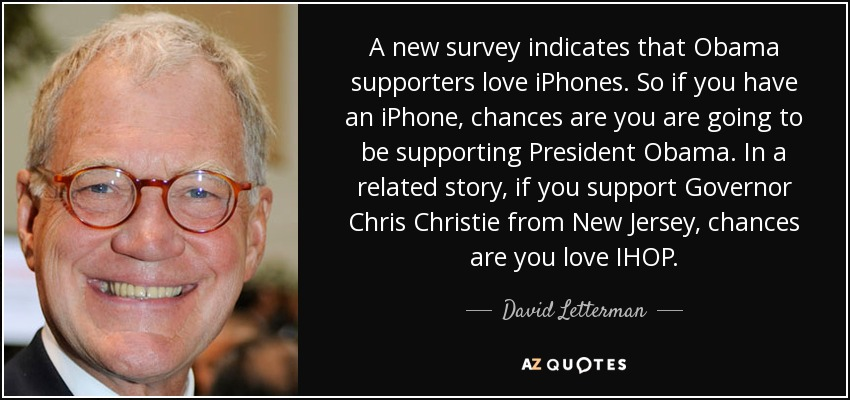 A new survey indicates that Obama supporters love iPhones. So if you have an iPhone, chances are you are going to be supporting President Obama. In a related story, if you support Governor Chris Christie from New Jersey, chances are you love IHOP. - David Letterman