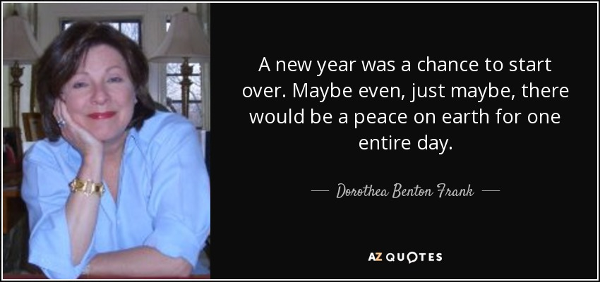 A new year was a chance to start over. Maybe even, just maybe, there would be a peace on earth for one entire day. - Dorothea Benton Frank