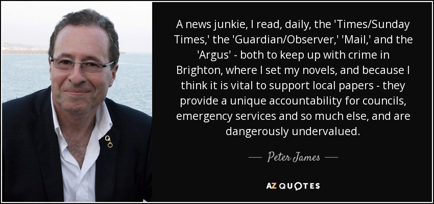 A news junkie, I read, daily, the 'Times/Sunday Times,' the 'Guardian/Observer,' 'Mail,' and the 'Argus' - both to keep up with crime in Brighton, where I set my novels, and because I think it is vital to support local papers - they provide a unique accountability for councils, emergency services and so much else, and are dangerously undervalued. - Peter James
