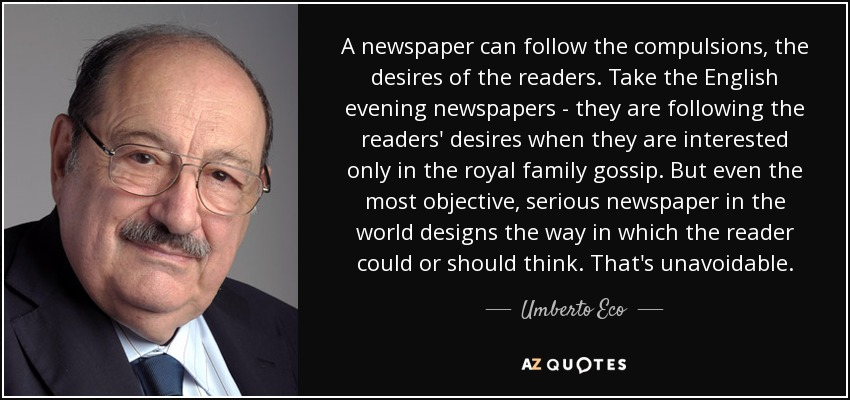 A newspaper can follow the compulsions, the desires of the readers. Take the English evening newspapers - they are following the readers' desires when they are interested only in the royal family gossip. But even the most objective, serious newspaper in the world designs the way in which the reader could or should think. That's unavoidable. - Umberto Eco
