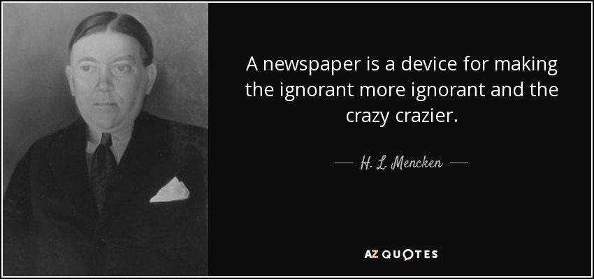 A newspaper is a device for making the ignorant more ignorant and the crazy crazier. - H. L. Mencken