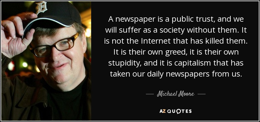 A newspaper is a public trust, and we will suffer as a society without them. It is not the Internet that has killed them. It is their own greed, it is their own stupidity, and it is capitalism that has taken our daily newspapers from us. - Michael Moore