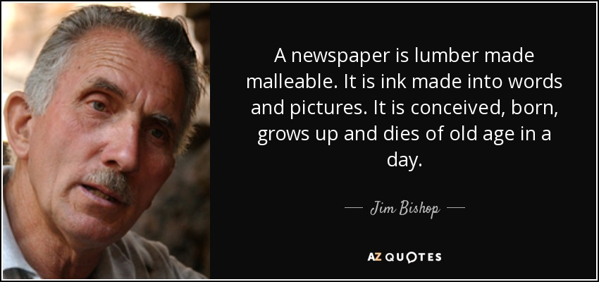 A newspaper is lumber made malleable. It is ink made into words and pictures. It is conceived, born, grows up and dies of old age in a day. - Jim Bishop