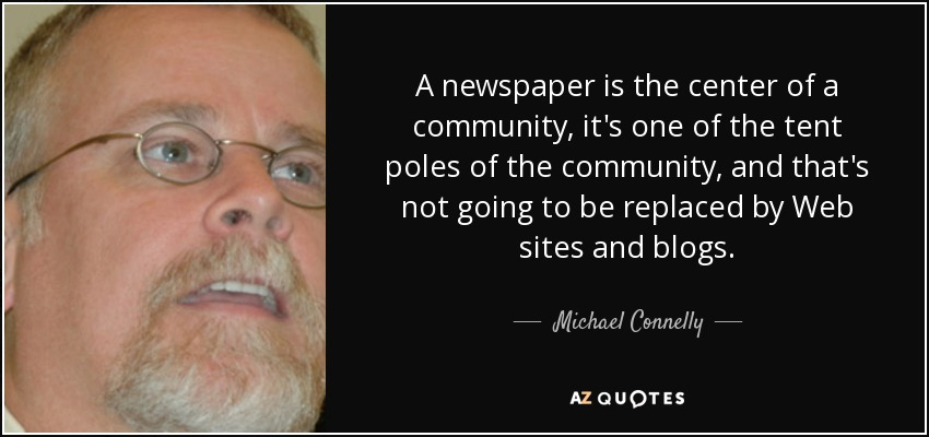A newspaper is the center of a community, it's one of the tent poles of the community, and that's not going to be replaced by Web sites and blogs. - Michael Connelly