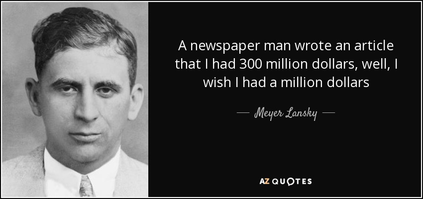 A newspaper man wrote an article that I had 300 million dollars, well, I wish I had a million dollars - Meyer Lansky