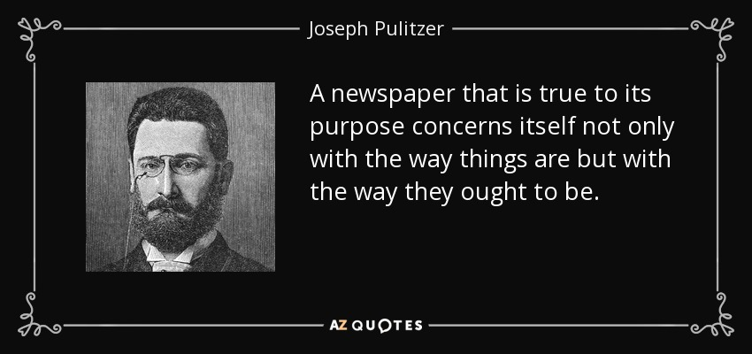 A newspaper that is true to its purpose concerns itself not only with the way things are but with the way they ought to be. - Joseph Pulitzer