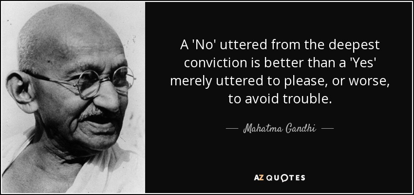 A 'No' uttered from the deepest conviction is better than a 'Yes' merely uttered to please, or worse, to avoid trouble. - Mahatma Gandhi