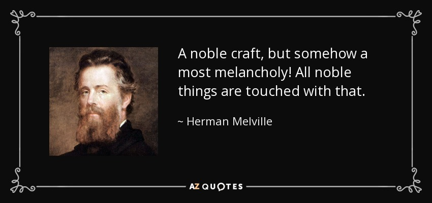 A noble craft, but somehow a most melancholy! All noble things are touched with that. - Herman Melville