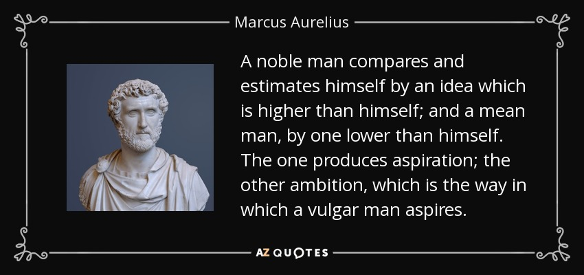 A noble man compares and estimates himself by an idea which is higher than himself; and a mean man, by one lower than himself. The one produces aspiration; the other ambition, which is the way in which a vulgar man aspires. - Marcus Aurelius
