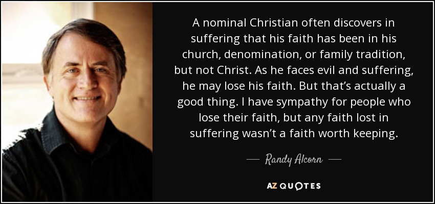 A nominal Christian often discovers in suffering that his faith has been in his church, denomination, or family tradition, but not Christ. As he faces evil and suffering, he may lose his faith. But that's actually a good thing. I have sympathy for people who lose their faith, but any faith lost in suffering wasn't a faith worth keeping. - Randy Alcorn