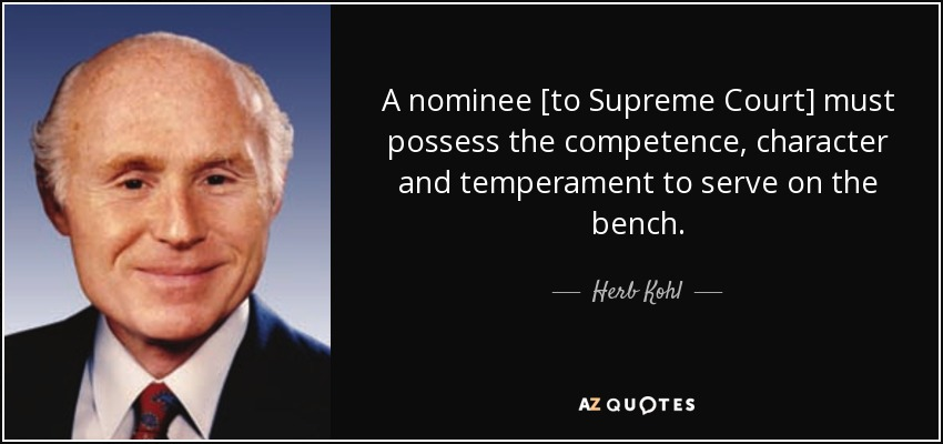 A nominee [to Supreme Court] must possess the competence, character and temperament to serve on the bench. - Herb Kohl