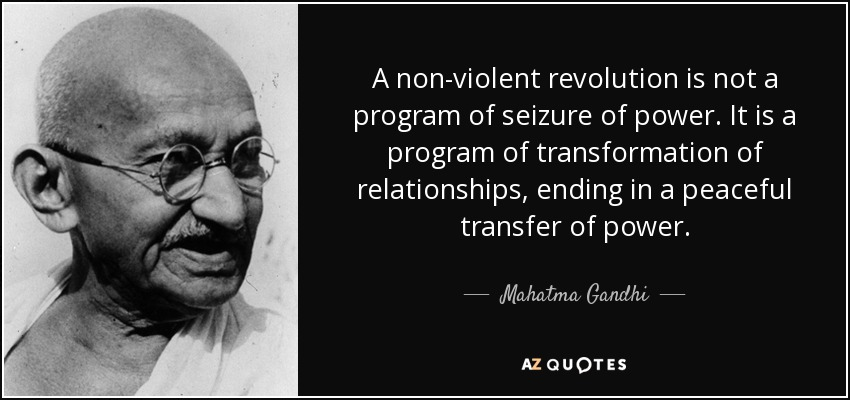 A non-violent revolution is not a program of seizure of power. It is a program of transformation of relationships, ending in a peaceful transfer of power. - Mahatma Gandhi