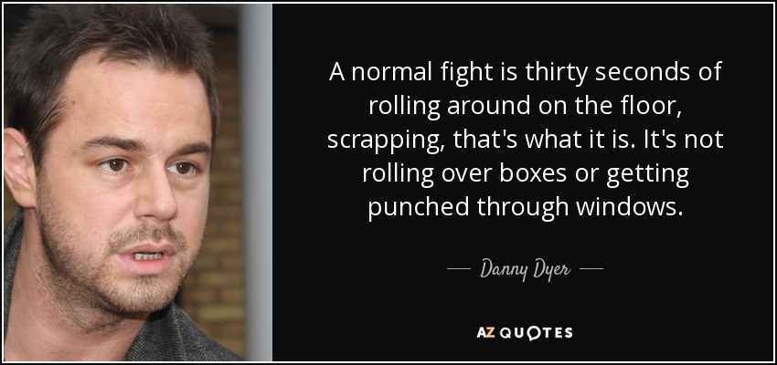 A normal fight is thirty seconds of rolling around on the floor, scrapping, that's what it is. It's not rolling over boxes or getting punched through windows. - Danny Dyer