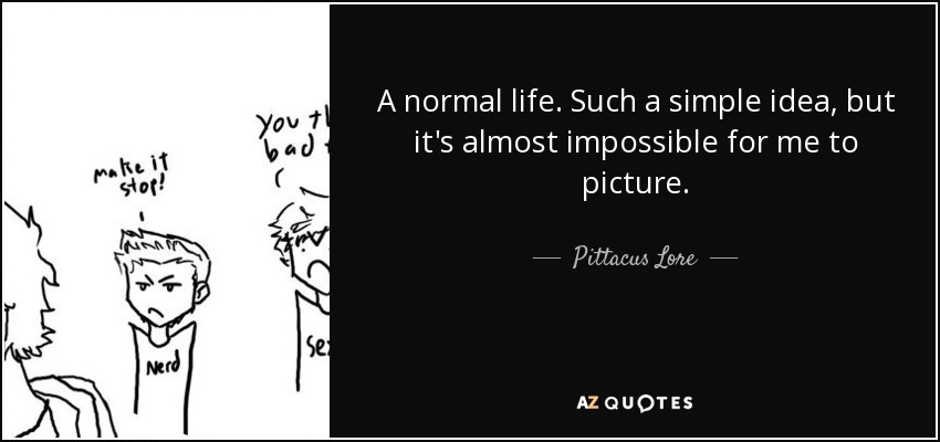 A normal life. Such a simple idea, but it's almost impossible for me to picture. - Pittacus Lore