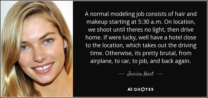 A normal modeling job consists of hair and makeup starting at 5:30 a.m. On location, we shoot until theres no light, then drive home. If were lucky, well have a hotel close to the location, which takes out the driving time. Otherwise, its pretty brutal, from airplane, to car, to job, and back again. - Jessica Hart