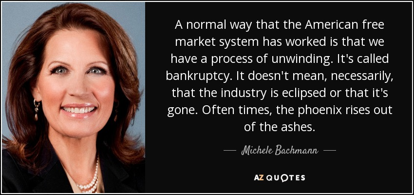 A normal way that the American free market system has worked is that we have a process of unwinding. It's called bankruptcy. It doesn't mean, necessarily, that the industry is eclipsed or that it's gone. Often times, the phoenix rises out of the ashes. - Michele Bachmann