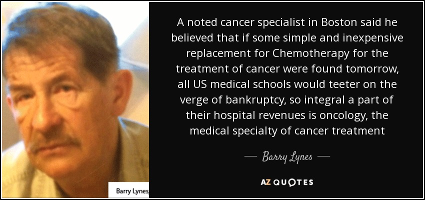 A noted cancer specialist in Boston said he believed that if some simple and inexpensive replacement for Chemotherapy for the treatment of cancer were found tomorrow, all US medical schools would teeter on the verge of bankruptcy, so integral a part of their hospital revenues is oncology, the medical specialty of cancer treatment - Barry Lynes