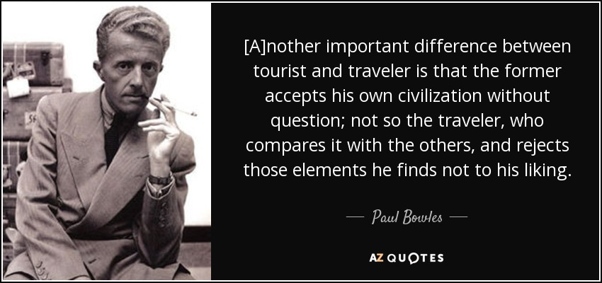 [A]nother important difference between tourist and traveler is that the former accepts his own civilization without question; not so the traveler, who compares it with the others, and rejects those elements he finds not to his liking. - Paul Bowles