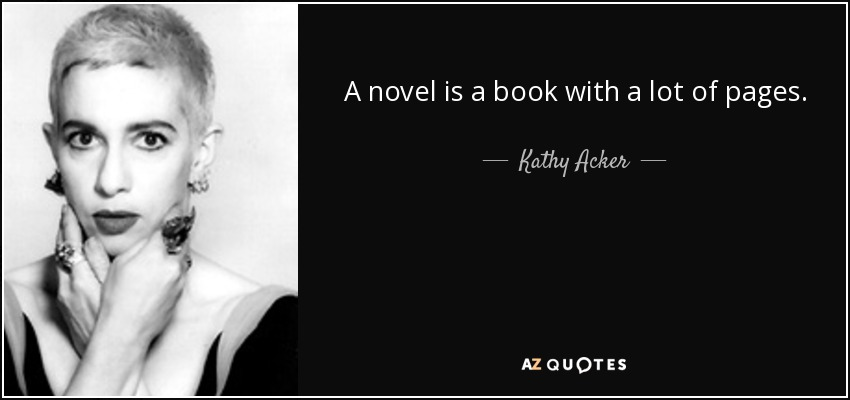 A novel is a book with a lot of pages. - Kathy Acker