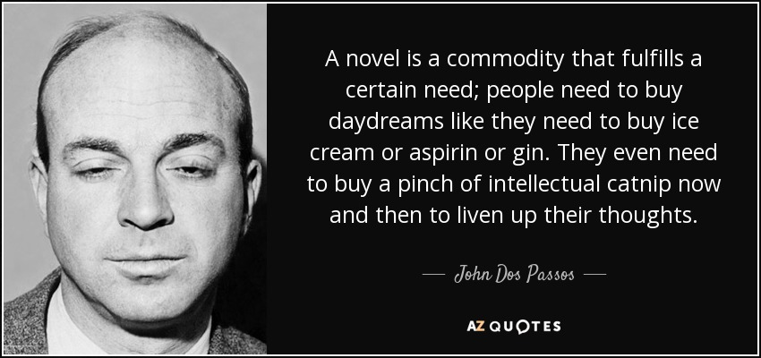 A novel is a commodity that fulfills a certain need; people need to buy daydreams like they need to buy ice cream or aspirin or gin. They even need to buy a pinch of intellectual catnip now and then to liven up their thoughts... - John Dos Passos