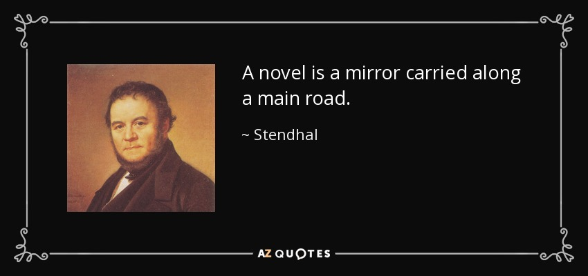 A novel is a mirror carried along a main road. - Stendhal