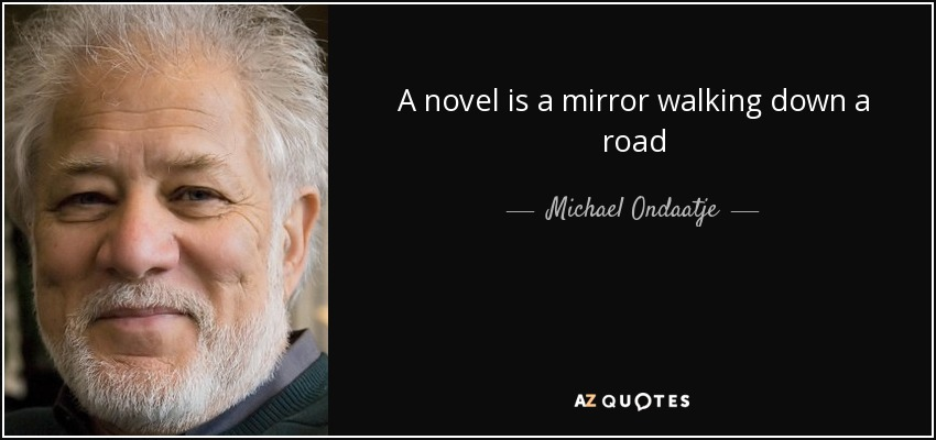 A novel is a mirror walking down a road - Michael Ondaatje