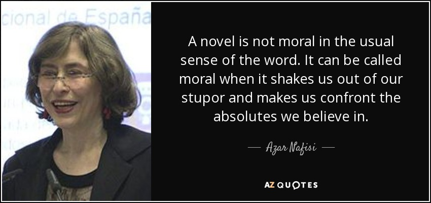 A novel is not moral in the usual sense of the word. It can be called moral when it shakes us out of our stupor and makes us confront the absolutes we believe in. - Azar Nafisi