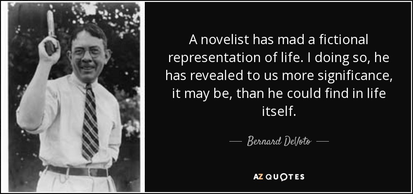 A novelist has mad a fictional representation of life. I doing so, he has revealed to us more significance, it may be, than he could find in life itself. - Bernard DeVoto