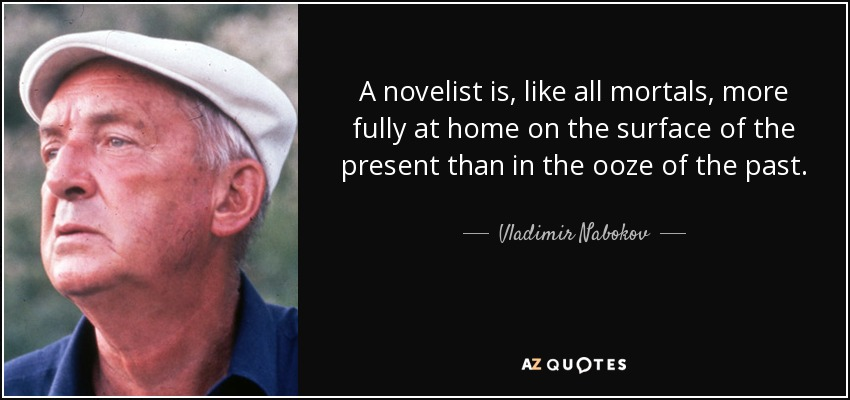 A novelist is, like all mortals, more fully at home on the surface of the present than in the ooze of the past. - Vladimir Nabokov