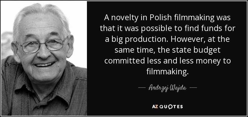 A novelty in Polish filmmaking was that it was possible to find funds for a big production. However, at the same time, the state budget committed less and less money to filmmaking. - Andrzej Wajda