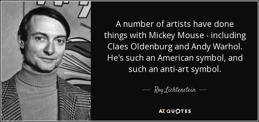 A number of artists have done things with Mickey Mouse - including Claes Oldenburg and Andy Warhol. He's such an American symbol, and such an anti-art symbol. - Roy Lichtenstein