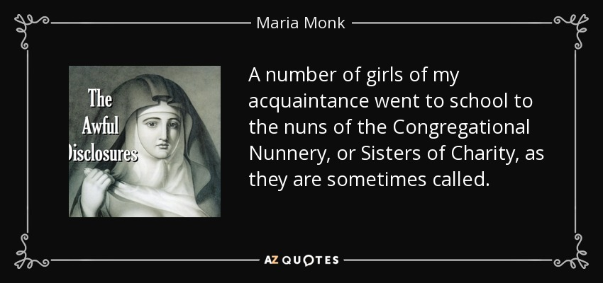 A number of girls of my acquaintance went to school to the nuns of the Congregational Nunnery, or Sisters of Charity, as they are sometimes called. - Maria Monk