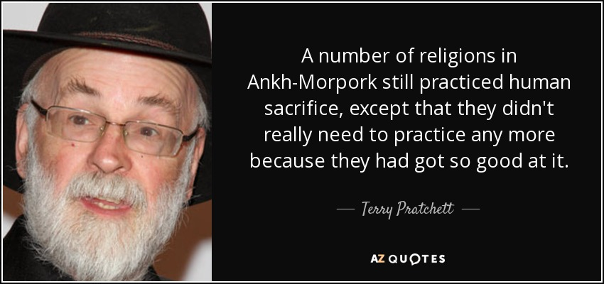 A number of religions in Ankh-Morpork still practiced human sacrifice, except that they didn't really need to practice any more because they had got so good at it. - Terry Pratchett