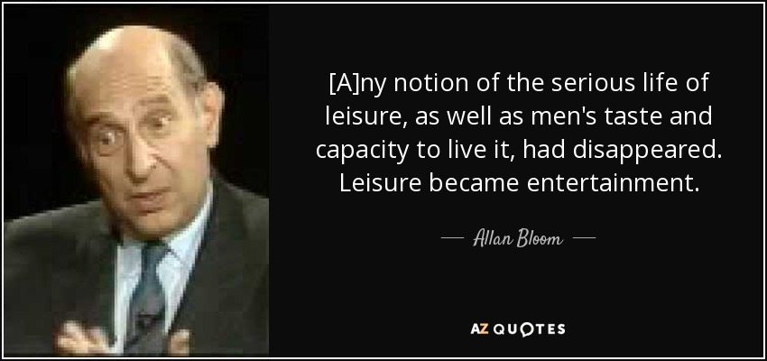 [A]ny notion of the serious life of leisure, as well as men's taste and capacity to live it, had disappeared. Leisure became entertainment. - Allan Bloom