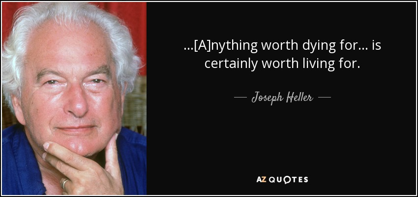 ...[A]nything worth dying for ... is certainly worth living for. - Joseph Heller