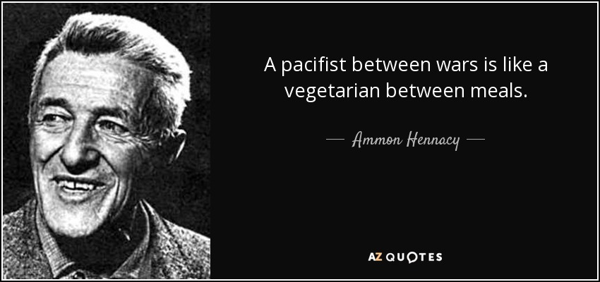 A pacifist between wars is like a vegetarian between meals. - Ammon Hennacy